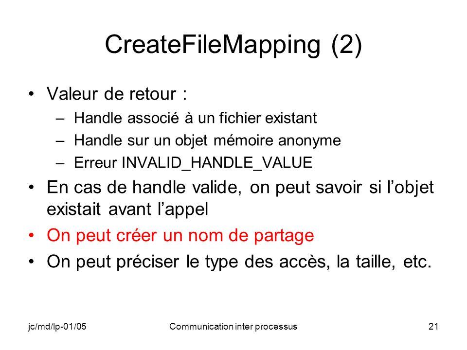 jc/md/lp-01/05Communication inter processus21 CreateFileMapping (2) Valeur de retour : –Handle associé à un fichier existant –Handle sur un objet mémo