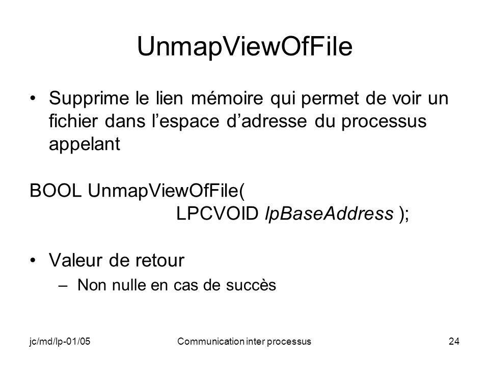 jc/md/lp-01/05Communication inter processus24 UnmapViewOfFile Supprime le lien mémoire qui permet de voir un fichier dans lespace dadresse du processu