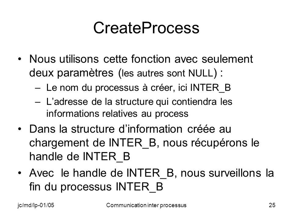 jc/md/lp-01/05Communication inter processus25 CreateProcess Nous utilisons cette fonction avec seulement deux paramètres ( les autres sont NULL ) : –L