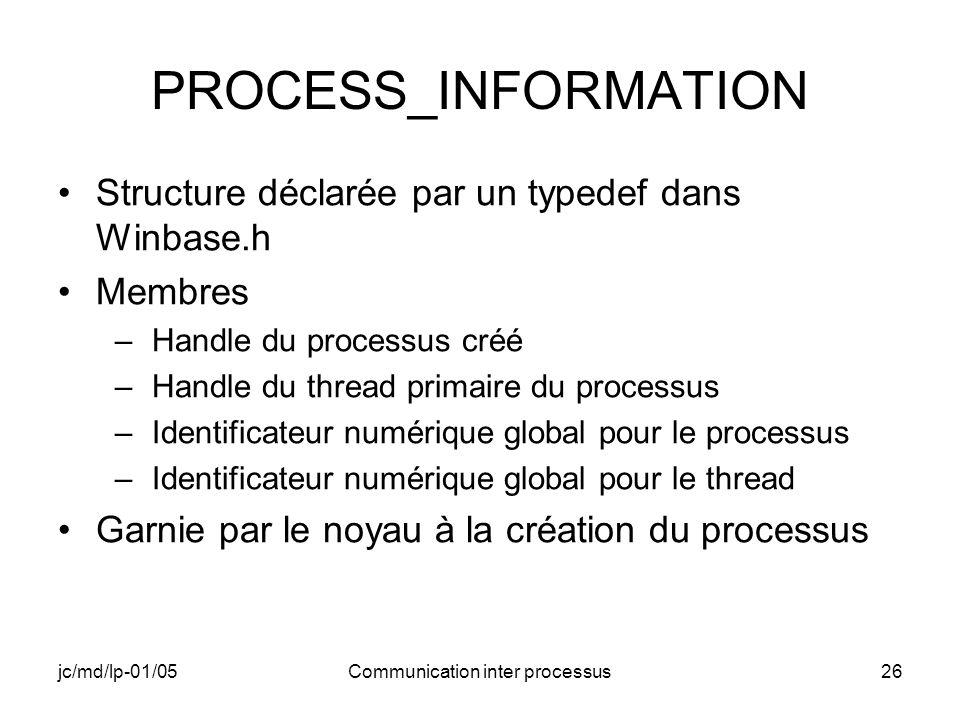 jc/md/lp-01/05Communication inter processus26 PROCESS_INFORMATION Structure déclarée par un typedef dans Winbase.h Membres –Handle du processus créé –