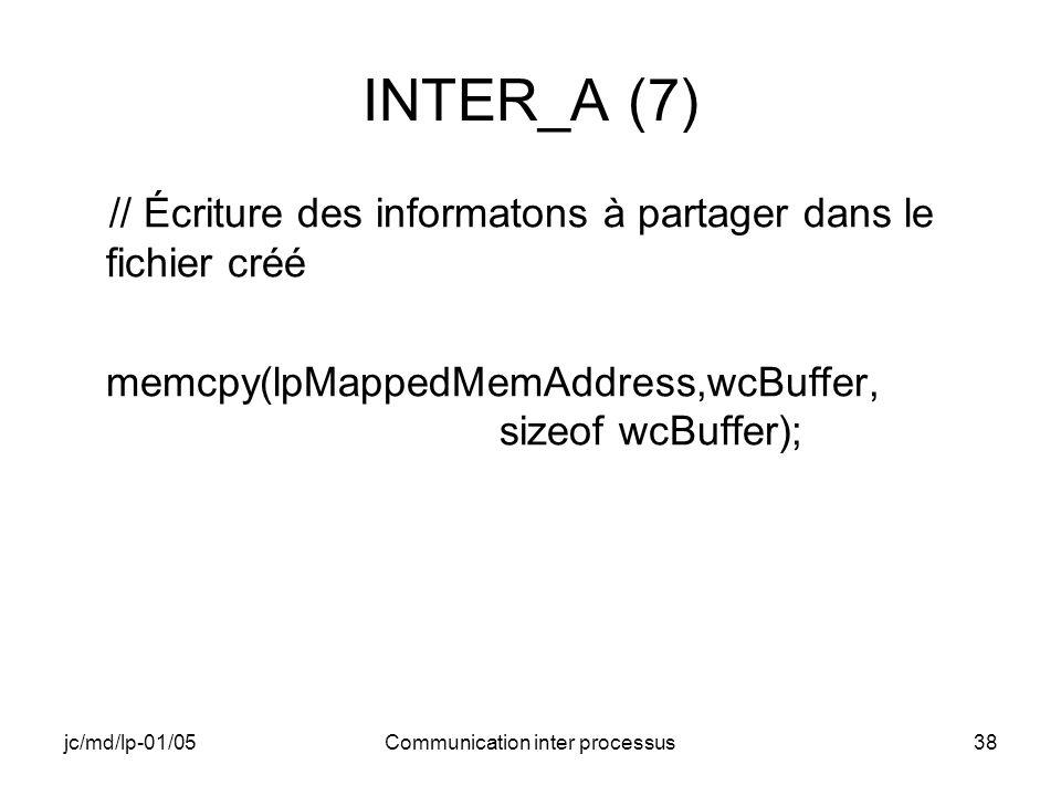jc/md/lp-01/05Communication inter processus38 INTER_A (7) // Écriture des informatons à partager dans le fichier créé memcpy(lpMappedMemAddress,wcBuff