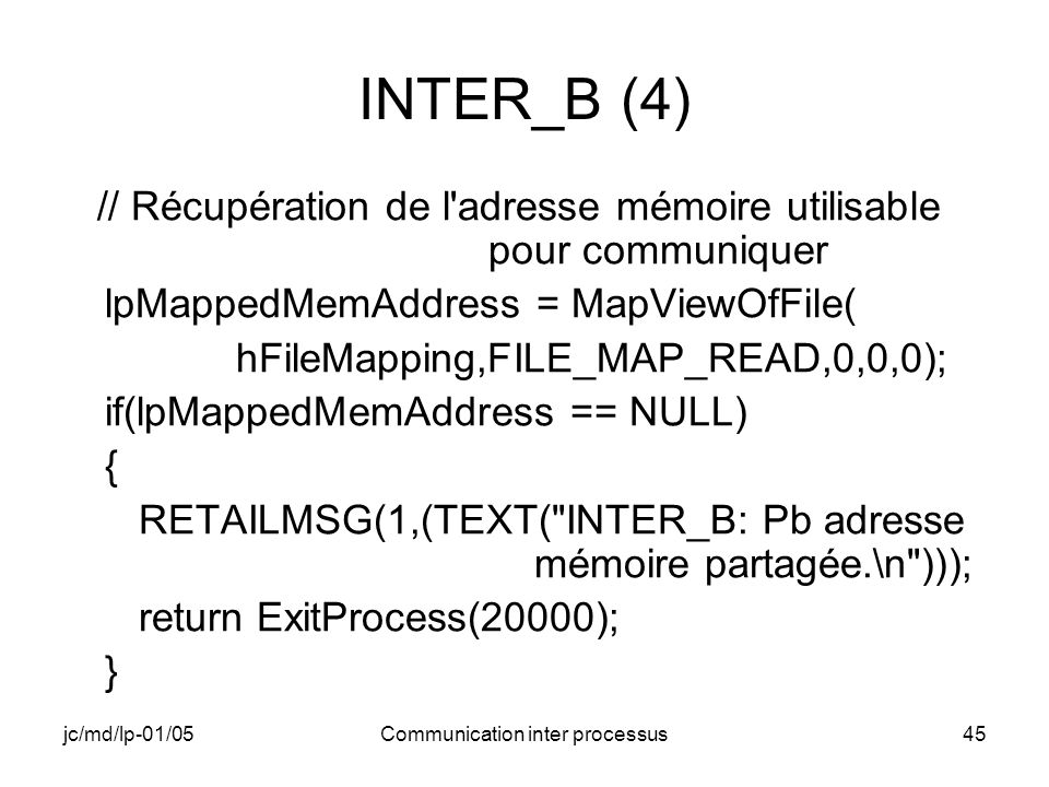 jc/md/lp-01/05Communication inter processus45 INTER_B (4) // Récupération de l adresse mémoire utilisable pour communiquer lpMappedMemAddress = MapViewOfFile( hFileMapping,FILE_MAP_READ,0,0,0); if(lpMappedMemAddress == NULL) { RETAILMSG(1,(TEXT( INTER_B: Pb adresse mémoire partagée.\n ))); return ExitProcess(20000); }