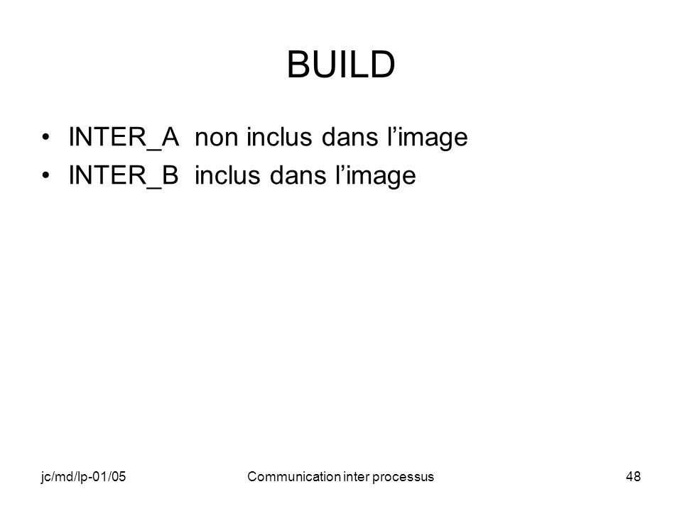 jc/md/lp-01/05Communication inter processus48 BUILD INTER_A non inclus dans limage INTER_B inclus dans limage