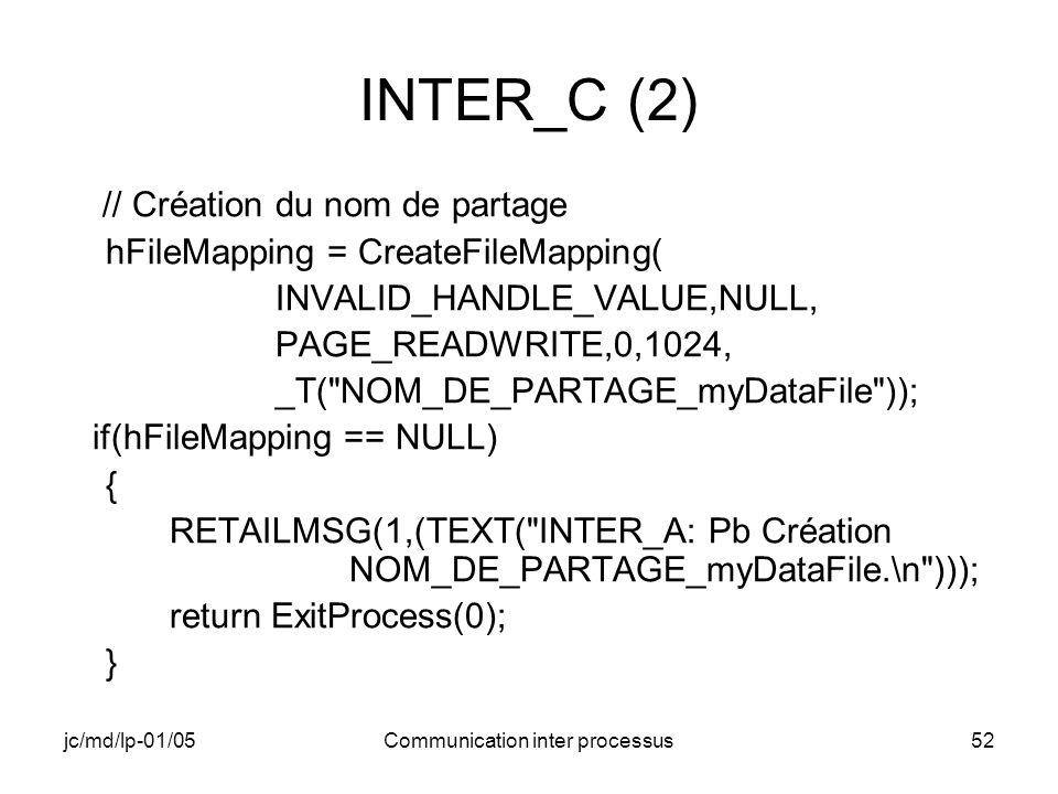 jc/md/lp-01/05Communication inter processus52 INTER_C (2) // Création du nom de partage hFileMapping = CreateFileMapping( INVALID_HANDLE_VALUE,NULL, P