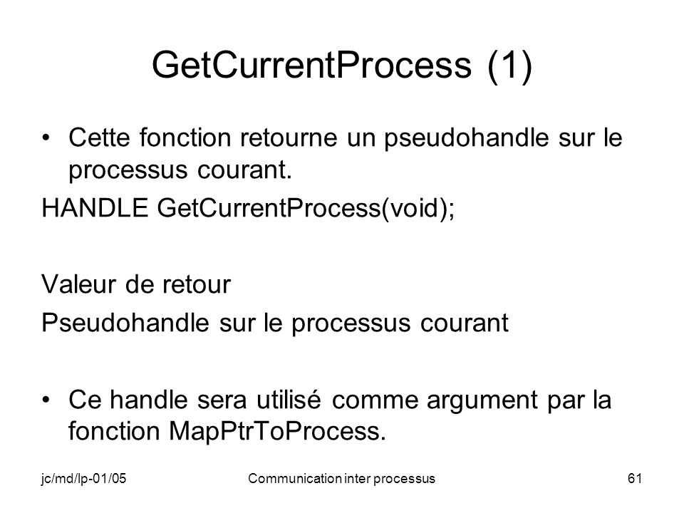 jc/md/lp-01/05Communication inter processus61 GetCurrentProcess (1) Cette fonction retourne un pseudohandle sur le processus courant. HANDLE GetCurren
