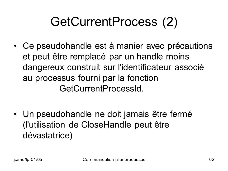 jc/md/lp-01/05Communication inter processus62 GetCurrentProcess (2) Ce pseudohandle est à manier avec précautions et peut être remplacé par un handle