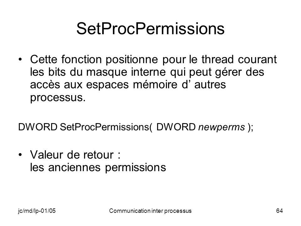 jc/md/lp-01/05Communication inter processus64 SetProcPermissions Cette fonction positionne pour le thread courant les bits du masque interne qui peut