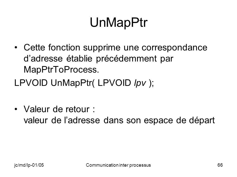 jc/md/lp-01/05Communication inter processus66 UnMapPtr Cette fonction supprime une correspondance dadresse établie précédemment par MapPtrToProcess. L