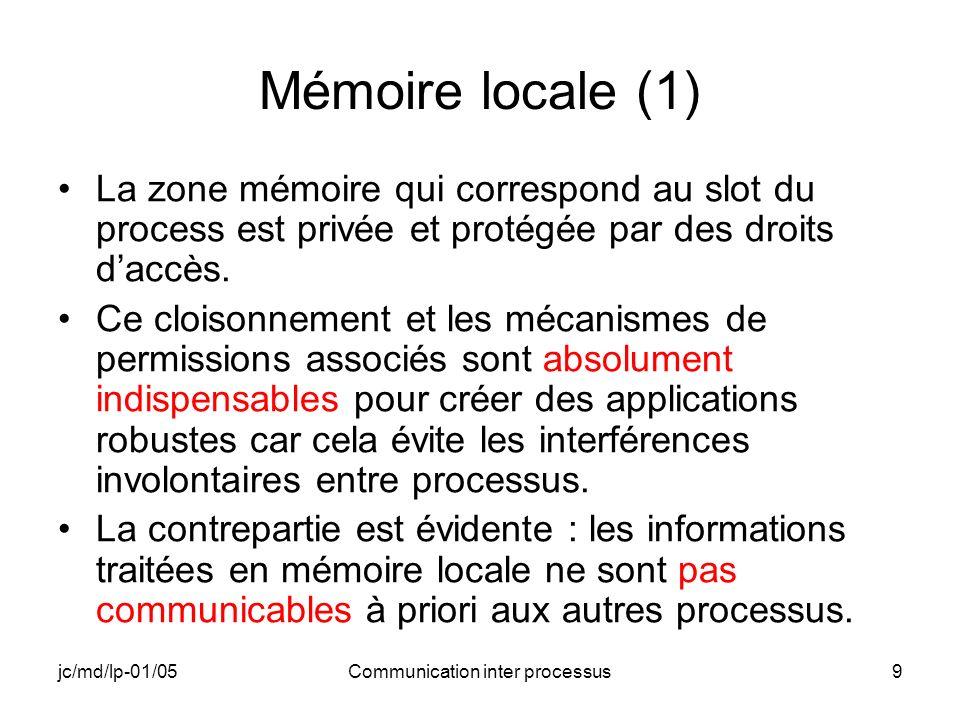 jc/md/lp-01/05Communication inter processus9 Mémoire locale (1) La zone mémoire qui correspond au slot du process est privée et protégée par des droit