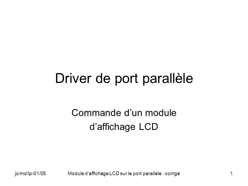 jc/md/lp-01/05Module d affichage LCD sur le port parallèle : corrigé22 Instructions pour le LCD (2) Function Set: 0x38 pour nous (%001 DL N F 00) –DL=1Interface 8 bits –N=0LCD à deux lignes (0 pour une ligne) –F=0Matrice 5x7 Set DDRAM address: 0x80 à 0xFF (%1AAAAAAA) –AAAAAAAAdresse à placer dans le compteur AC
