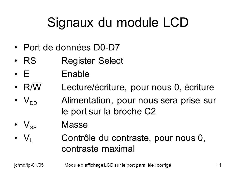 jc/md/lp-01/05Module d'affichage LCD sur le port parallèle : corrigé11 Signaux du module LCD Port de données D0-D7 RSRegister Select EEnable R/W Lectu