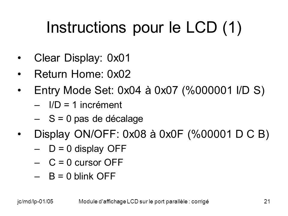 jc/md/lp-01/05Module d'affichage LCD sur le port parallèle : corrigé21 Instructions pour le LCD (1) Clear Display: 0x01 Return Home: 0x02 Entry Mode S