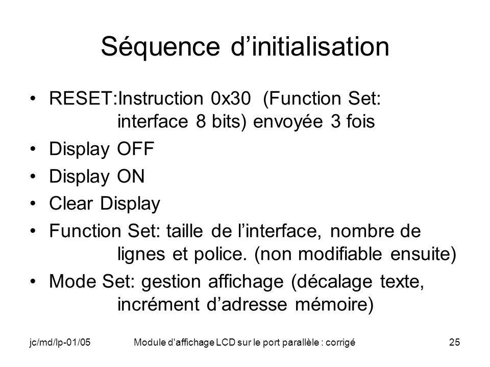 jc/md/lp-01/05Module d'affichage LCD sur le port parallèle : corrigé25 Séquence dinitialisation RESET:Instruction 0x30 (Function Set: interface 8 bits