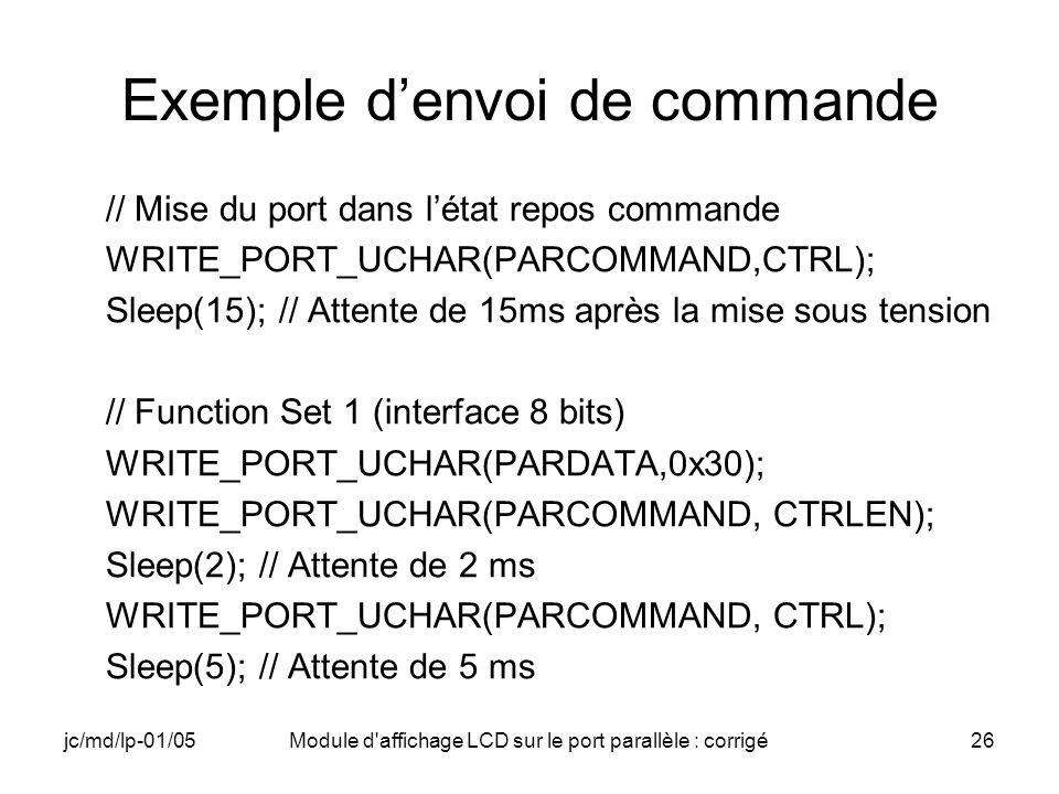 jc/md/lp-01/05Module d'affichage LCD sur le port parallèle : corrigé26 Exemple denvoi de commande // Mise du port dans létat repos commande WRITE_PORT