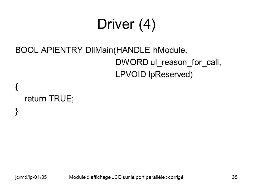 jc/md/lp-01/05Module d'affichage LCD sur le port parallèle : corrigé35 Driver (4) BOOL APIENTRY DllMain(HANDLE hModule, DWORD ul_reason_for_call, LPVO