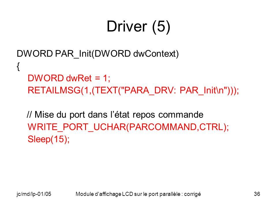 jc/md/lp-01/05Module d'affichage LCD sur le port parallèle : corrigé36 Driver (5) DWORD PAR_Init(DWORD dwContext) { DWORD dwRet = 1; RETAILMSG(1,(TEXT