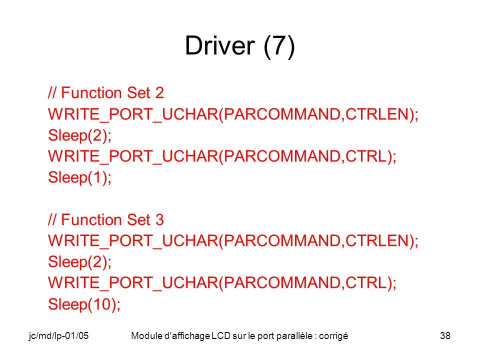 jc/md/lp-01/05Module d'affichage LCD sur le port parallèle : corrigé38 Driver (7) // Function Set 2 WRITE_PORT_UCHAR(PARCOMMAND,CTRLEN); Sleep(2); WRI
