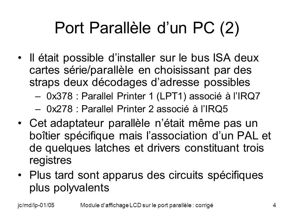 jc/md/lp-01/05Module d affichage LCD sur le port parallèle : corrigé5 Port Parallèle dun PC (3) Registre de données (D0-D7) –à ladresse de base du port Registre de Status (S3-S7) –à ladresse de base du port + 1 –utilisé pour ses cinq bits de poids forts seulement S3-S7, S0-S2 inutilisés ou inexistants Registre de commande (C0-C4) –à ladresse de base du port + 2 –Utilisé pour ses cinq bits de poids faibles C0-C4, C5- C7 inutilisés ou inexistants –ici nous nutilisons que C0-C4