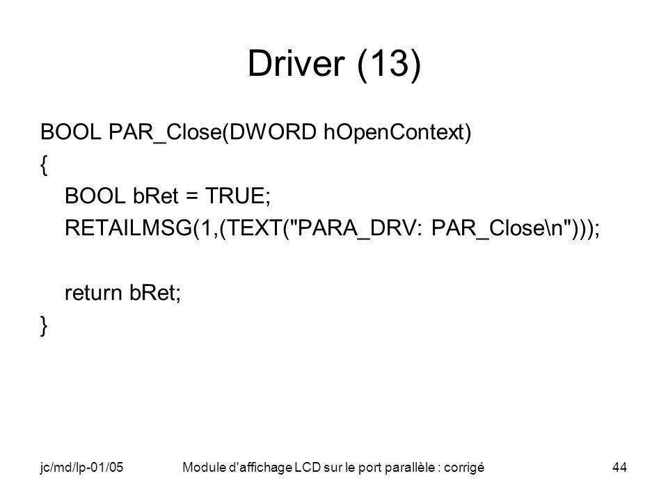 jc/md/lp-01/05Module d'affichage LCD sur le port parallèle : corrigé44 Driver (13) BOOL PAR_Close(DWORD hOpenContext) { BOOL bRet = TRUE; RETAILMSG(1,