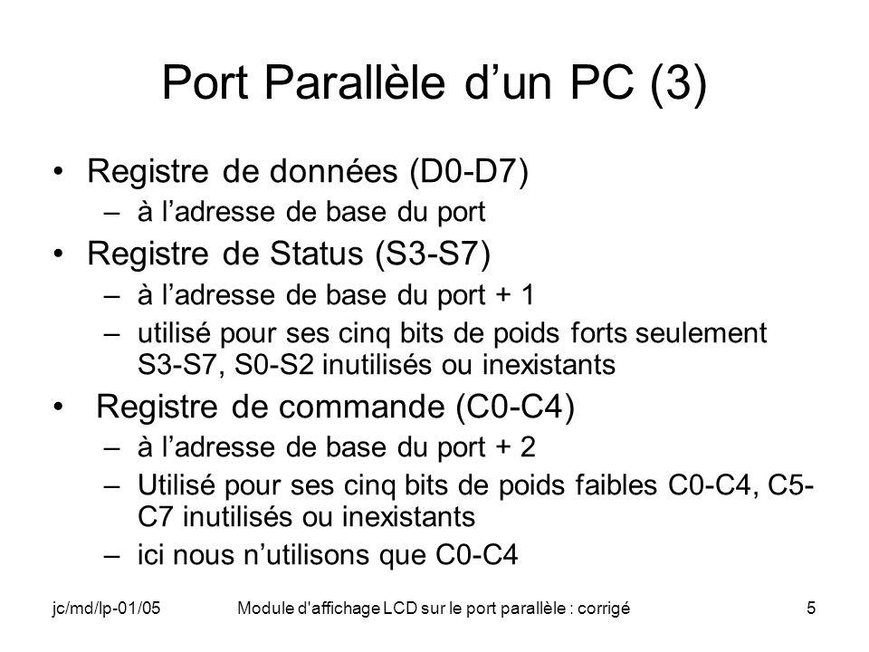 jc/md/lp-01/05Module d affichage LCD sur le port parallèle : corrigé26 Exemple denvoi de commande // Mise du port dans létat repos commande WRITE_PORT_UCHAR(PARCOMMAND,CTRL); Sleep(15); // Attente de 15ms après la mise sous tension // Function Set 1 (interface 8 bits) WRITE_PORT_UCHAR(PARDATA,0x30); WRITE_PORT_UCHAR(PARCOMMAND, CTRLEN); Sleep(2); // Attente de 2 ms WRITE_PORT_UCHAR(PARCOMMAND, CTRL); Sleep(5); // Attente de 5 ms