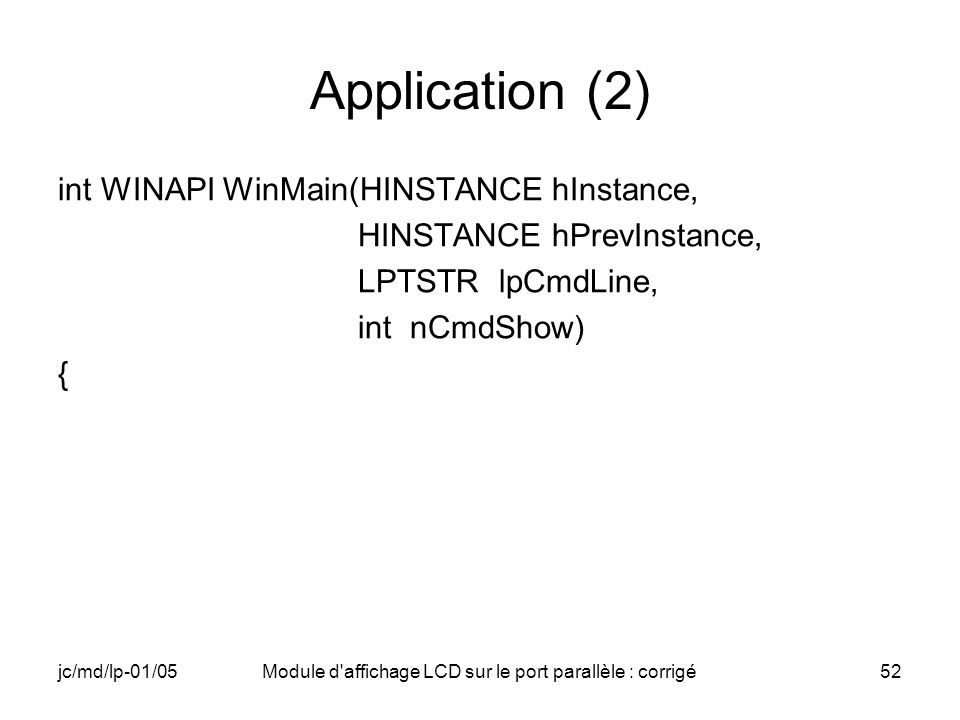 jc/md/lp-01/05Module d'affichage LCD sur le port parallèle : corrigé52 Application (2) int WINAPI WinMain(HINSTANCE hInstance, HINSTANCE hPrevInstance