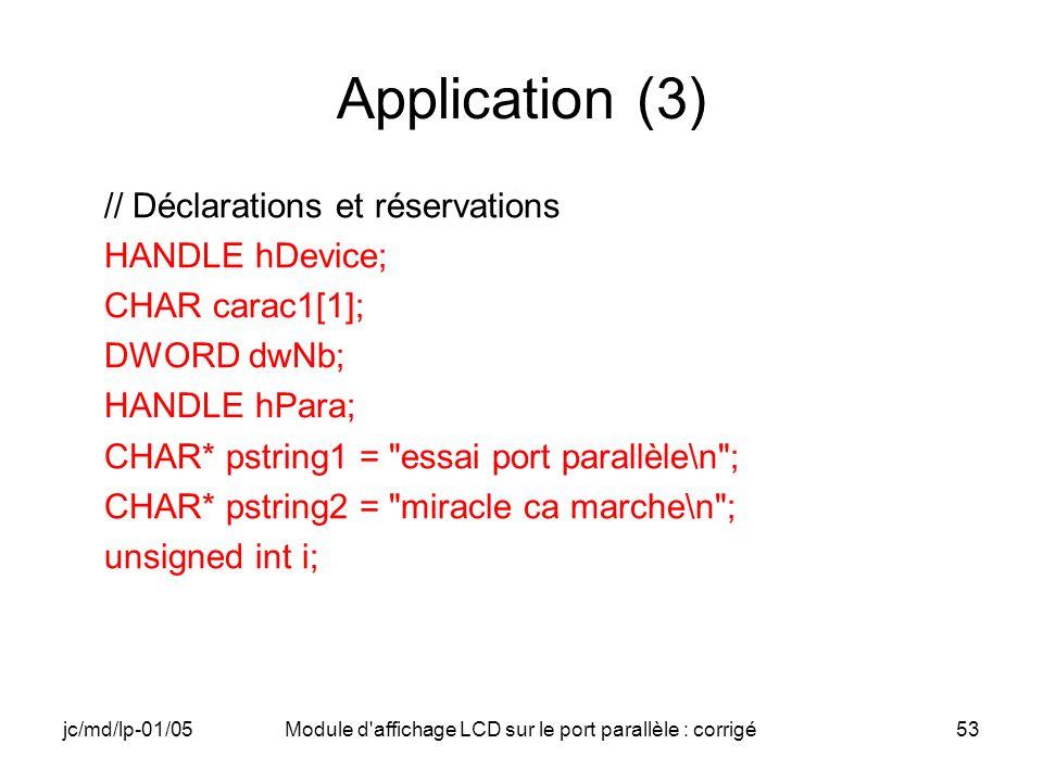 jc/md/lp-01/05Module d'affichage LCD sur le port parallèle : corrigé53 Application (3) // Déclarations et réservations HANDLE hDevice; CHAR carac1[1];