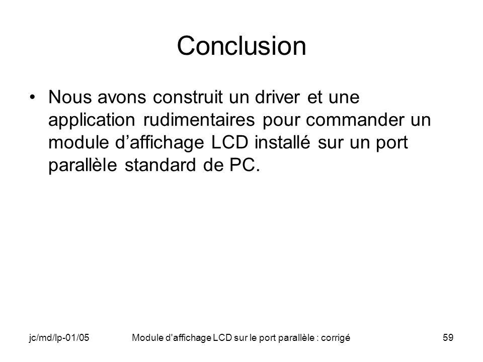 jc/md/lp-01/05Module d'affichage LCD sur le port parallèle : corrigé59 Conclusion Nous avons construit un driver et une application rudimentaires pour