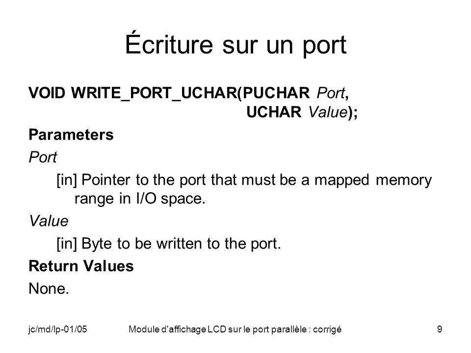 jc/md/lp-01/05Module d affichage LCD sur le port parallèle : corrigé40 Driver (9) // Clear Display WRITE_PORT_UCHAR(PARDATA,0x01); WRITE_PORT_UCHAR(PARCOMMAND,CTRLEN); Sleep(2); WRITE_PORT_UCHAR(PARCOMMAND,CTRL); Sleep(10); // Function Set (2 lignes, 8 bits) WRITE_PORT_UCHAR(PARDATA,0x38); WRITE_PORT_UCHAR(PARCOMMAND,CTRLEN); Sleep(2); WRITE_PORT_UCHAR(PARCOMMAND,CTRL); Sleep(10);