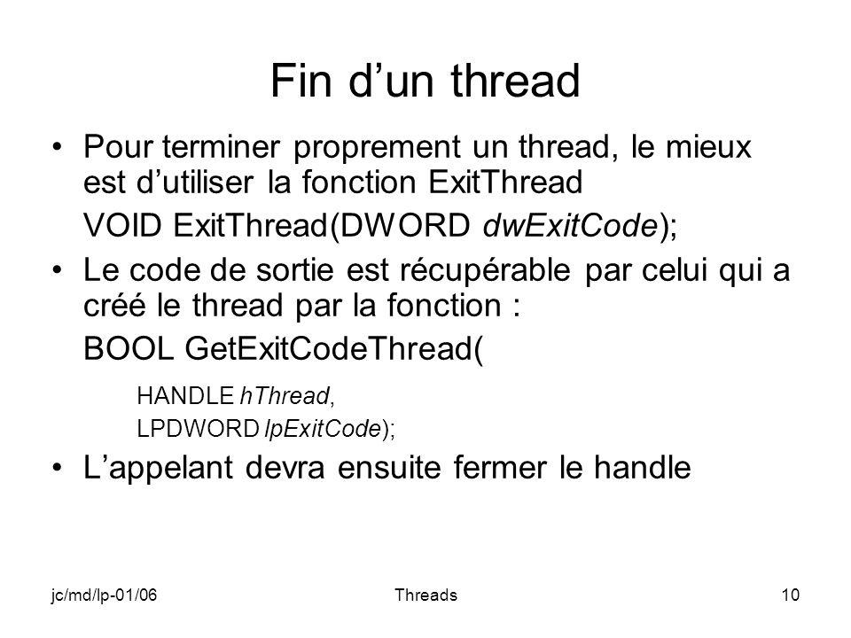 jc/md/lp-01/06Threads10 Fin dun thread Pour terminer proprement un thread, le mieux est dutiliser la fonction ExitThread VOID ExitThread(DWORD dwExitCode); Le code de sortie est récupérable par celui qui a créé le thread par la fonction : BOOL GetExitCodeThread( HANDLE hThread, LPDWORD lpExitCode); Lappelant devra ensuite fermer le handle