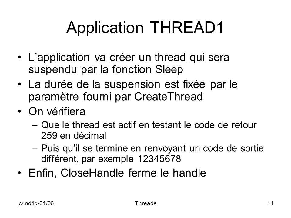 jc/md/lp-01/06Threads11 Application THREAD1 Lapplication va créer un thread qui sera suspendu par la fonction Sleep La durée de la suspension est fixée par le paramètre fourni par CreateThread On vérifiera –Que le thread est actif en testant le code de retour 259 en décimal –Puis quil se termine en renvoyant un code de sortie différent, par exemple 12345678 Enfin, CloseHandle ferme le handle