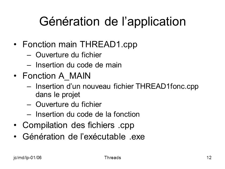 jc/md/lp-01/06Threads12 Génération de lapplication Fonction main THREAD1.cpp –Ouverture du fichier –Insertion du code de main Fonction A_MAIN –Inserti