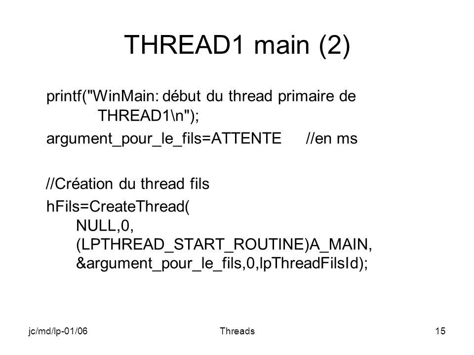 jc/md/lp-01/06Threads15 THREAD1 main (2) printf( WinMain: début du thread primaire de THREAD1\n ); argument_pour_le_fils=ATTENTE //en ms //Création du thread fils hFils=CreateThread( NULL,0, (LPTHREAD_START_ROUTINE)A_MAIN, &argument_pour_le_fils,0,lpThreadFilsId);