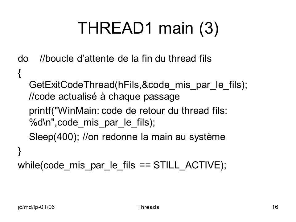 jc/md/lp-01/06Threads16 THREAD1 main (3) do //boucle dattente de la fin du thread fils { GetExitCodeThread(hFils,&code_mis_par_le_fils); //code actualisé à chaque passage printf( WinMain: code de retour du thread fils: %d\n ,code_mis_par_le_fils); Sleep(400); //on redonne la main au système } while(code_mis_par_le_fils == STILL_ACTIVE);