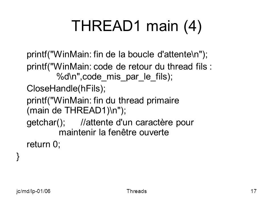 jc/md/lp-01/06Threads17 THREAD1 main (4) printf( WinMain: fin de la boucle d attente\n ); printf( WinMain: code de retour du thread fils : %d\n ,code_mis_par_le_fils); CloseHandle(hFils); printf( WinMain: fin du thread primaire (main de THREAD1)\n ); getchar(); //attente d un caractère pour maintenir la fenêtre ouverte return 0; }