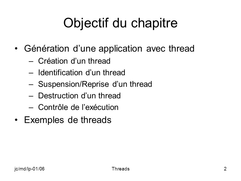 jc/md/lp-01/06Threads2 Objectif du chapitre Génération dune application avec thread –Création dun thread –Identification dun thread –Suspension/Repris