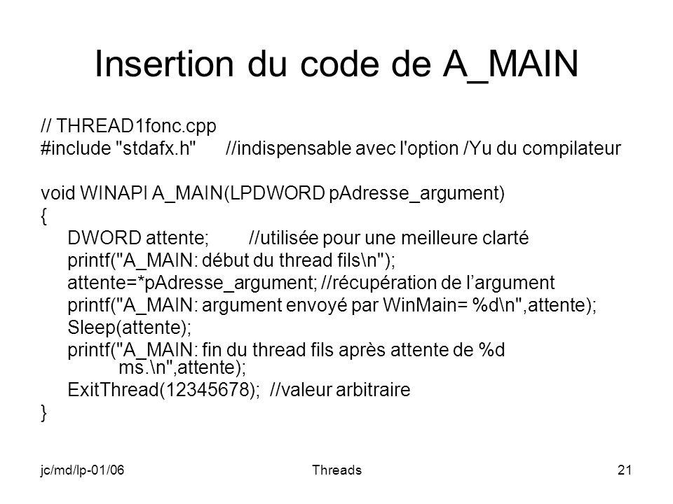 jc/md/lp-01/06Threads21 Insertion du code de A_MAIN // THREAD1fonc.cpp #include stdafx.h //indispensable avec l option /Yu du compilateur void WINAPI A_MAIN(LPDWORD pAdresse_argument) { DWORD attente; //utilisée pour une meilleure clarté printf( A_MAIN: début du thread fils\n ); attente=*pAdresse_argument; //récupération de largument printf( A_MAIN: argument envoyé par WinMain= %d\n ,attente); Sleep(attente); printf( A_MAIN: fin du thread fils après attente de %d ms.\n ,attente); ExitThread(12345678); //valeur arbitraire }