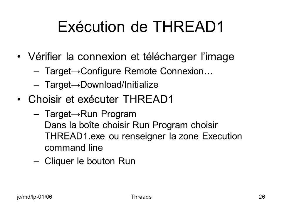 jc/md/lp-01/06Threads26 Exécution de THREAD1 Vérifier la connexion et télécharger limage –TargetConfigure Remote Connexion… –TargetDownload/Initialize Choisir et exécuter THREAD1 –TargetRun Program Dans la boîte choisir Run Program choisir THREAD1.exe ou renseigner la zone Execution command line –Cliquer le bouton Run