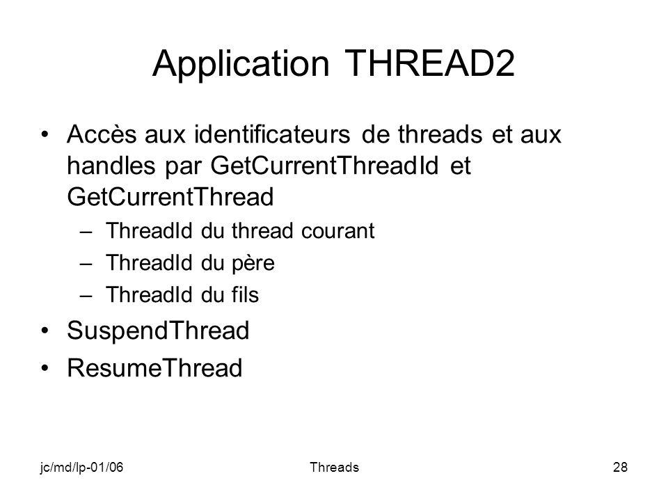 jc/md/lp-01/06Threads28 Application THREAD2 Accès aux identificateurs de threads et aux handles par GetCurrentThreadId et GetCurrentThread –ThreadId du thread courant –ThreadId du père –ThreadId du fils SuspendThread ResumeThread