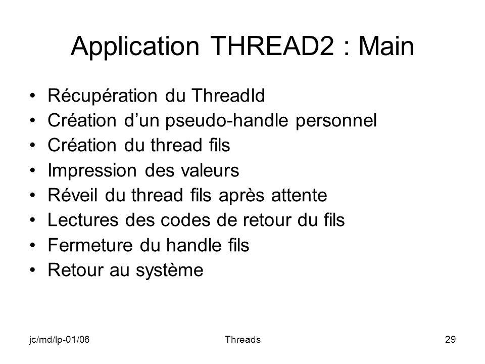 jc/md/lp-01/06Threads29 Application THREAD2 : Main Récupération du ThreadId Création dun pseudo-handle personnel Création du thread fils Impression de