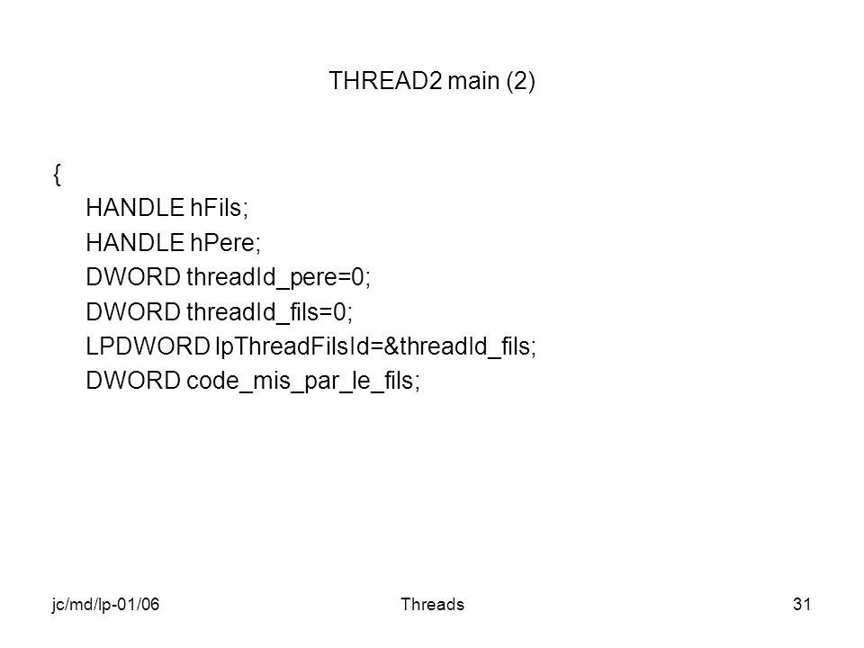 jc/md/lp-01/06Threads31 THREAD2 main (2) { HANDLE hFils; HANDLE hPere; DWORD threadId_pere=0; DWORD threadId_fils=0; LPDWORD lpThreadFilsId=&threadId_fils; DWORD code_mis_par_le_fils;
