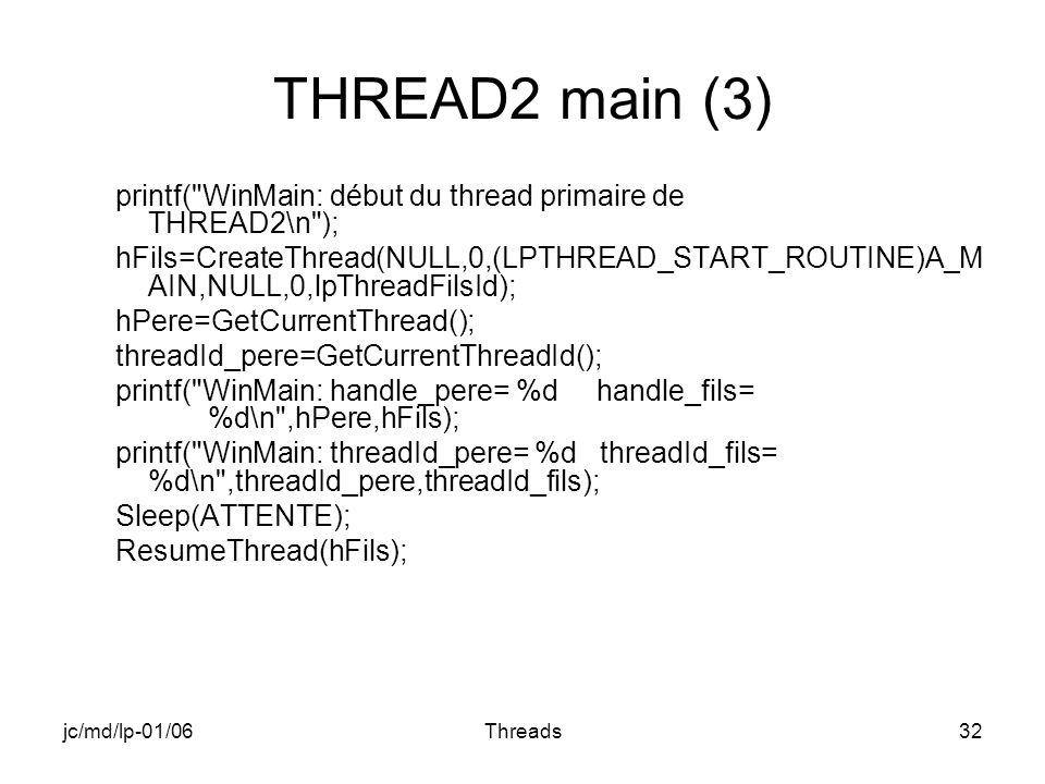 jc/md/lp-01/06Threads32 THREAD2 main (3) printf( WinMain: début du thread primaire de THREAD2\n ); hFils=CreateThread(NULL,0,(LPTHREAD_START_ROUTINE)A_M AIN,NULL,0,lpThreadFilsId); hPere=GetCurrentThread(); threadId_pere=GetCurrentThreadId(); printf( WinMain: handle_pere= %d handle_fils= %d\n ,hPere,hFils); printf( WinMain: threadId_pere= %d threadId_fils= %d\n ,threadId_pere,threadId_fils); Sleep(ATTENTE); ResumeThread(hFils);