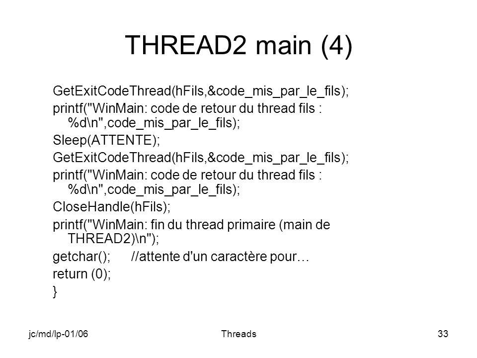 jc/md/lp-01/06Threads33 THREAD2 main (4) GetExitCodeThread(hFils,&code_mis_par_le_fils); printf( WinMain: code de retour du thread fils : %d\n ,code_mis_par_le_fils); Sleep(ATTENTE); GetExitCodeThread(hFils,&code_mis_par_le_fils); printf( WinMain: code de retour du thread fils : %d\n ,code_mis_par_le_fils); CloseHandle(hFils); printf( WinMain: fin du thread primaire (main de THREAD2)\n ); getchar(); //attente d un caractère pour… return (0); }