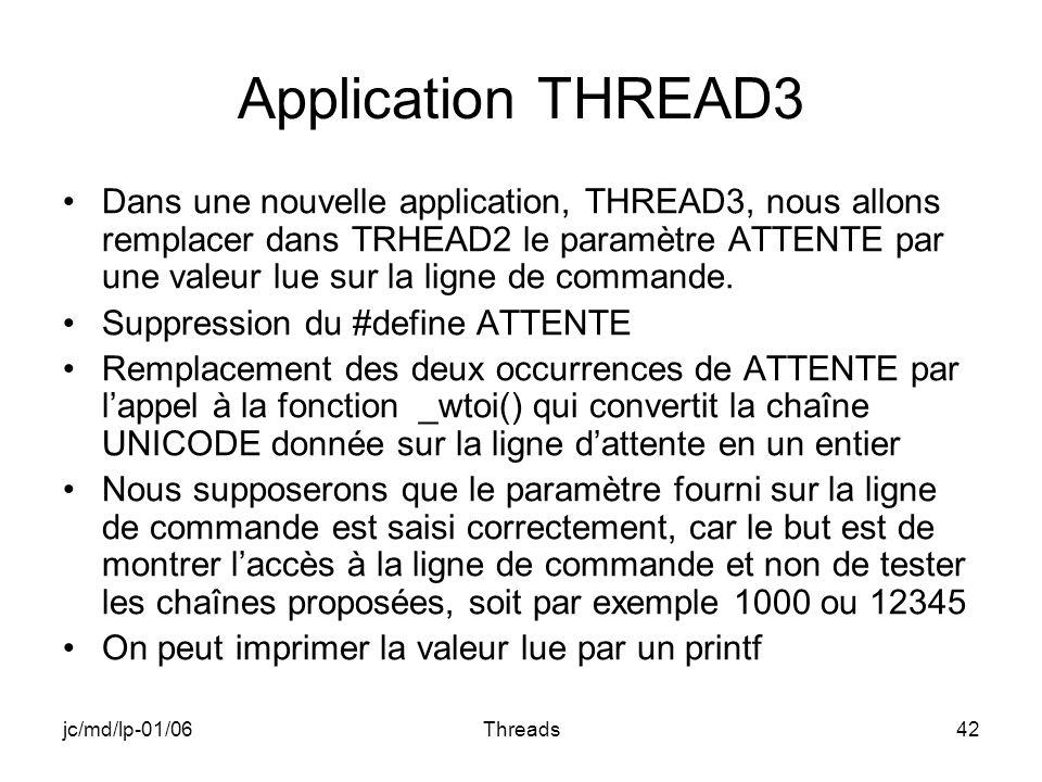jc/md/lp-01/06Threads42 Application THREAD3 Dans une nouvelle application, THREAD3, nous allons remplacer dans TRHEAD2 le paramètre ATTENTE par une valeur lue sur la ligne de commande.
