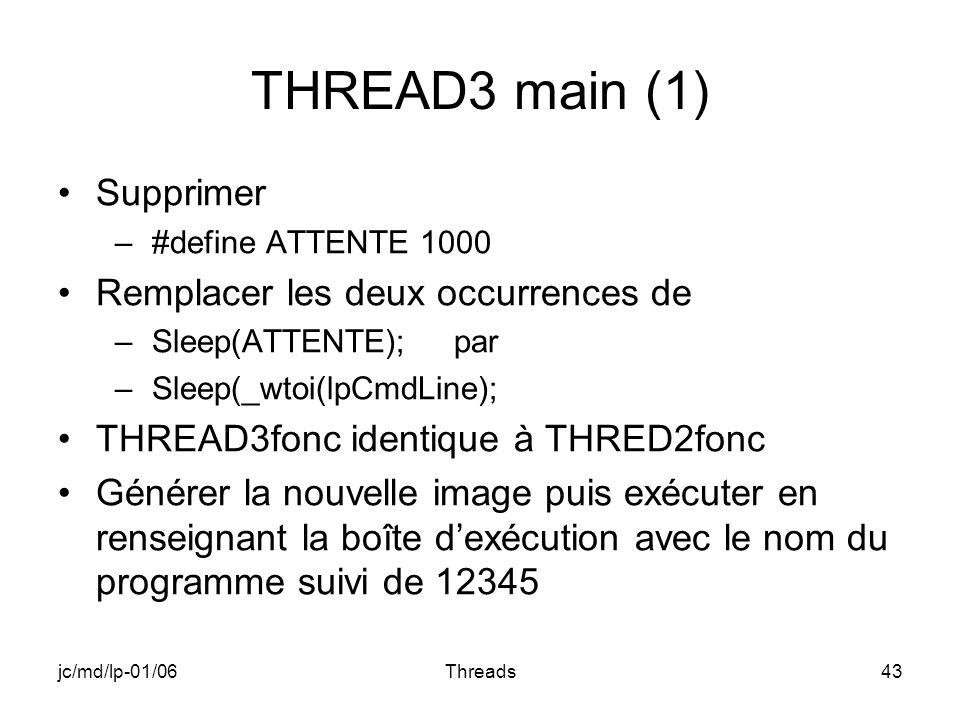 jc/md/lp-01/06Threads43 THREAD3 main (1) Supprimer –#define ATTENTE 1000 Remplacer les deux occurrences de –Sleep(ATTENTE); par –Sleep(_wtoi(lpCmdLine); THREAD3fonc identique à THRED2fonc Générer la nouvelle image puis exécuter en renseignant la boîte dexécution avec le nom du programme suivi de 12345