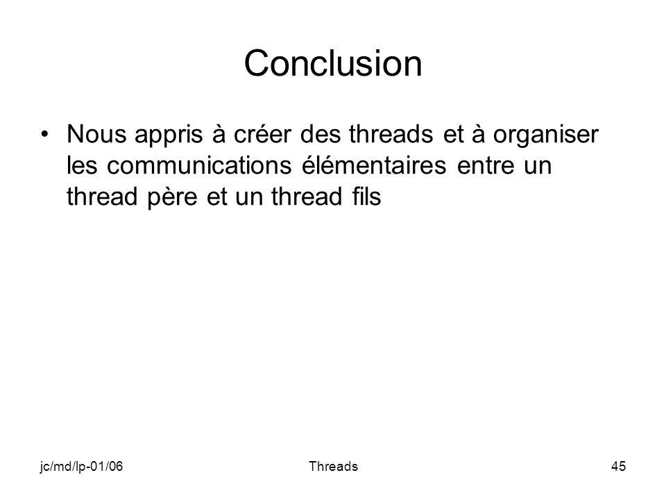 jc/md/lp-01/06Threads45 Conclusion Nous appris à créer des threads et à organiser les communications élémentaires entre un thread père et un thread fi