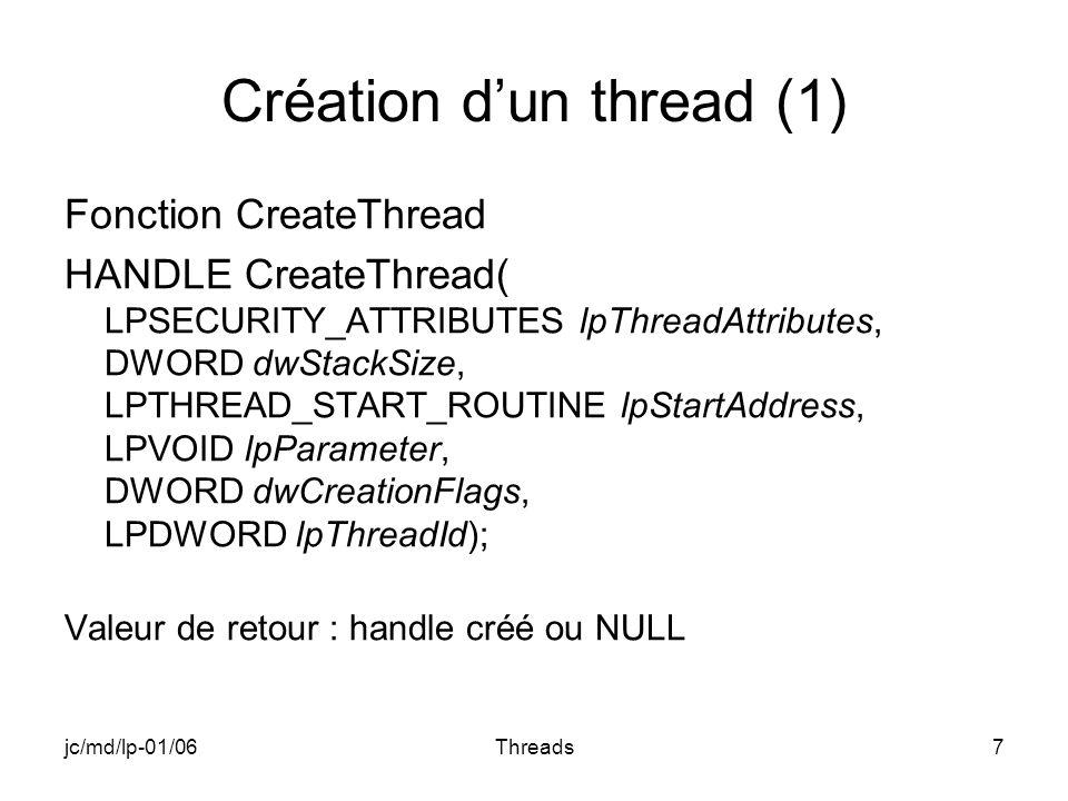 jc/md/lp-01/06Threads7 Création dun thread (1) Fonction CreateThread HANDLE CreateThread( LPSECURITY_ATTRIBUTES lpThreadAttributes, DWORD dwStackSize, LPTHREAD_START_ROUTINE lpStartAddress, LPVOID lpParameter, DWORD dwCreationFlags, LPDWORD lpThreadId); Valeur de retour : handle créé ou NULL