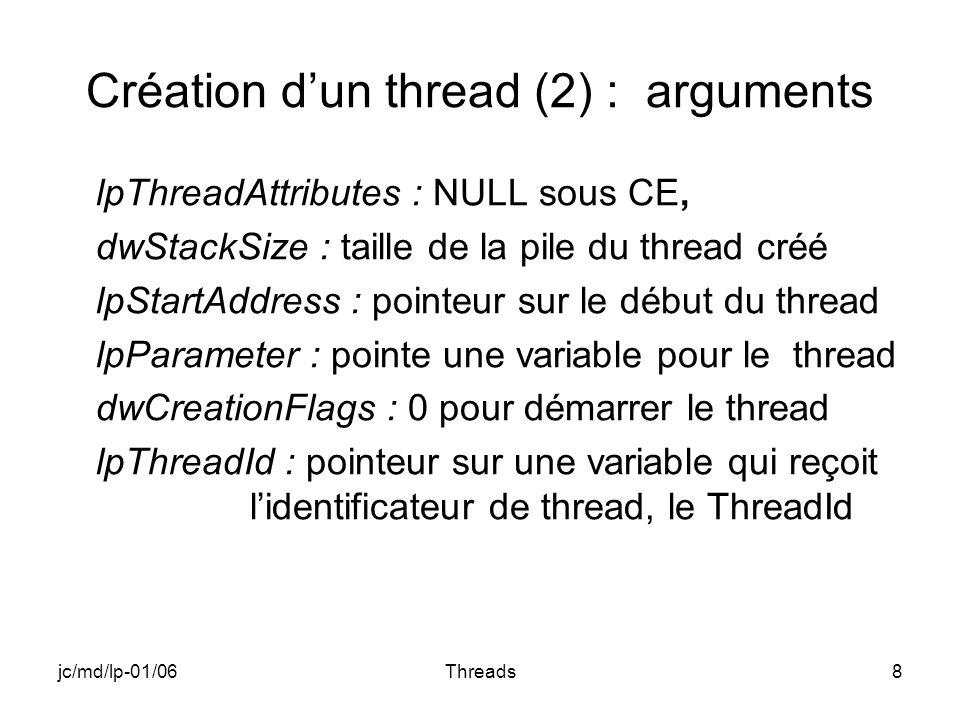 jc/md/lp-01/06Threads8 Création dun thread (2) : arguments lpThreadAttributes : NULL sous CE, dwStackSize : taille de la pile du thread créé lpStartAddress : pointeur sur le début du thread lpParameter : pointe une variable pour le thread dwCreationFlags : 0 pour démarrer le thread lpThreadId : pointeur sur une variable qui reçoit lidentificateur de thread, le ThreadId