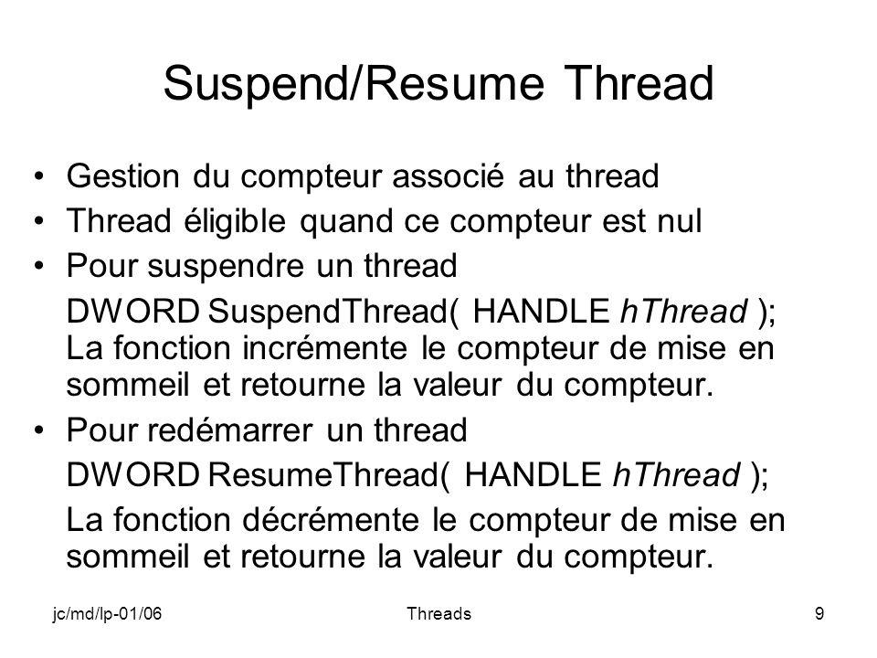 jc/md/lp-01/06Threads9 Suspend/Resume Thread Gestion du compteur associé au thread Thread éligible quand ce compteur est nul Pour suspendre un thread