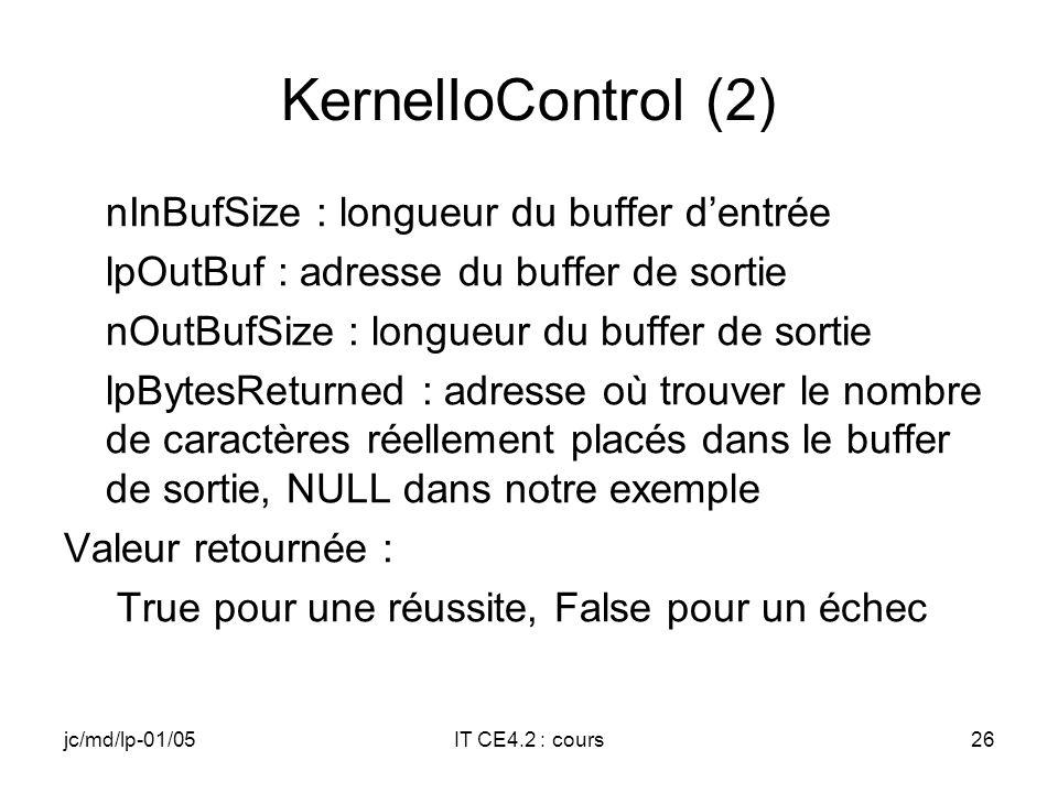 jc/md/lp-01/05IT CE4.2 : cours25 KernelIoControl (1) BOOL KernelIoControl( DWORD dwIoControlCode, LPVOID lpInBuf, DWORD nInBufSize, LPVOID lpOutBuf, DWORD nOutBufSize, LPDWORD lpBytesReturned); Paramètres : dwIoControlCode : IOCTL utilisé lpInBuf : adresse du buffer dentrée
