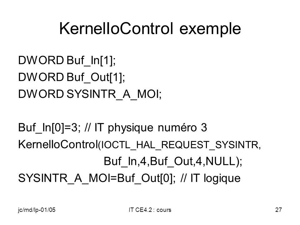 jc/md/lp-01/05IT CE4.2 : cours26 KernelIoControl (2) nInBufSize : longueur du buffer dentrée lpOutBuf : adresse du buffer de sortie nOutBufSize : longueur du buffer de sortie lpBytesReturned : adresse où trouver le nombre de caractères réellement placés dans le buffer de sortie, NULL dans notre exemple Valeur retournée : True pour une réussite, False pour un échec